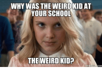 WHY WAS THEWEIRD KID AT  YOUR SCHOOL  THE WEIRD KID?  MEMEFUL COM