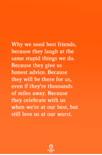 Advice, Friends, and Love: Why we need best friends,  because they laugh at the  same stupid things we do.  Because they give us  honest advice. Because  they will be there for us,  even if they're thousands  of miles away. Because  they celebrate with us  when we're at our best, but  still love us at our worst.