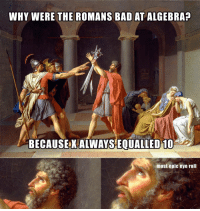 *Most epic eye roll* 😒: WHY WERE THE ROMANS BAD AT ALGEBRA?  BECAUSE X ALWAYS EOUALLED 10  most epic eye roll *Most epic eye roll* 😒