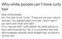 """ok: Why white people can't have curly  hair  Dear white people,  No. Your hair is not """"curly."""" Those are not your natural  features. You appropriated curly hair. I don't care if  you bitch and moan and claim  It's a """"natural trait"""" l call bullshit. No white person is  born with textured hair. No, it is a scientific fact that  who're people naturally have straight hair, so shove it  up your ass. ok"""