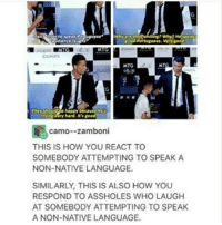 -char: Why?  Why are  good Portuguese, Very roed  MTG  camo--Zamboni  THIS IS HOW YOU REACT TO  SOMEBODY ATTEMPTING TO SPEAK A  NON-NATIVE LANGUAGE.  SIMILARLY, THIS IS ALSO HOW YOU  RESPOND TO ASSHOLES WHO LAUGH  AT SOMEBODY ATTEMPTING TO SPEAK  A NON-NATIVE LANGUAGE. -char