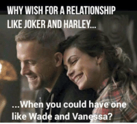 Joker And Harley: WHY WISH FOR A RELATIONSHIP  LIKE JOKER AND HARLEY  When you could have one  like Wade and Vanessa?