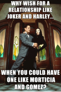 <p>I mean that&rsquo;s fair.</p>: WHY WISH FOR A  RELATIONSHIP LIKE  JOKER AND HARLEY  WHEN YOU COULD HAVE  ONE LIKE MORTICIA  AND GOMEZ? <p>I mean that&rsquo;s fair.</p>