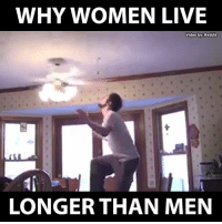 Tell me one thing. Why? o.O: WHY WOMEN LIVE  Video by Reddit  LONGER THAN MEN Tell me one thing. Why? o.O