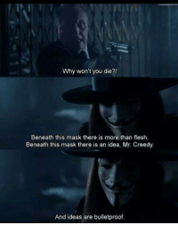 V For Vendetta: Why won't you die?!  Beneath this mask there is more than flesh.  Beneath this mask there is an idea, Mr. Creedy.  And ideas are bulletproof. V For Vendetta