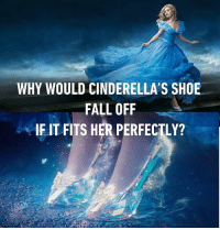Have you tried running in heels? Follow @9gag @9gagmobile 9gag cinderella highheels: WHY WOULD CINDERELLA'S SHOE  FALL OFF  IF IT FITS HER PERFECTLY? Have you tried running in heels? Follow @9gag @9gagmobile 9gag cinderella highheels