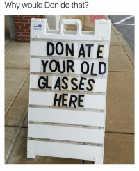 Glasses, Girl Memes, and Old: Why would Don do that?  MRS  DON ATE  YOUR OLD  GLASSES  ーHERE 🤣😂