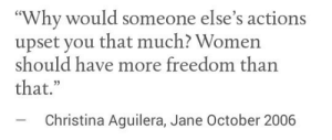 """Women, Freedom, and Christina Aguilera: """"Why would someone else's actions  upset you that much? Women  should have more freedom than  that.""""  -Christina Aguilera, Jane October 2006"""