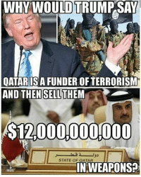 Memes, Mean, and Qatar: WHY WOULD TRUMP SAY  OATARIS A FUNDER OF TERRORISM  AND THEN THEM  SELL  $12000.000000  STATE OF QATAR  IN WEAPONS? He told the truth. Qatar has funded the terrorists,,, I mean USA. ☕🐸 Rp @the_real_williamh 4biddenknowledge