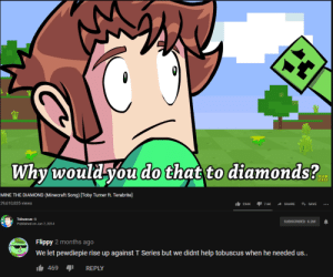 PewDiePie's only true rival...: Why would you do that to diamonds?  SUB  SCRIBE  MINE THE DIAMOND (Minecraft Song) [Toby Turner ft. Terabrite]  29,610,835 views  234K  SAVE  7.6K  SHARE  Tobuscus  SUBSCRIBED 6.2M  Published on Jun 7, 2014  Flippy 2 months ago  We let pewdiepie rise up against T Series but we didnt help tobuscus when he needed us..  469  REPLY PewDiePie's only true rival...