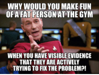 Gym, Fat, and Fun: WHY WOULD YOU MAKE FUN  OFA FAT PERSON AT THE GYM  WHEN YOU HAVE VISIBLE EVIDENCE  THAT THEY ARE ACTIVELY  TRYING TO FIX THE PROBLEM?! <p>Sometimes I Just Don't Understand People.</p>