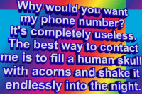 Phone, Best, and Phone Number: Why would/you want  my phone number?  It's completely useless  The best way to contact  me is to fill a human skul  with acorns and shake it  endlessly into the night.