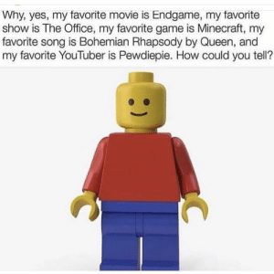 Meirl: Why, yes, my favorite movie is Endgame, my favorite  show is The Office, my favorite game is Minecraft, my  favorite song is Bohemian Rhapsody by Queen, and  my favorite YouTuber is Pewdiepie. How could you tell? Meirl