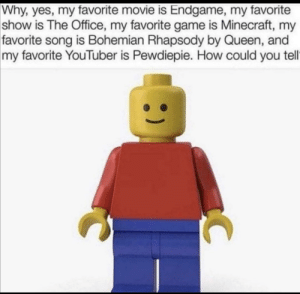 Meirl: Why, yes, my favorite movie is Endgame, my favorite  show is The Office, my favorite game is Minecraft, my  favorite song is Bohemian Rhapsody by Queen, and  my favorite YouTuber is Pewdiepie. How could you tell Meirl
