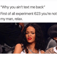 "Text, Girl Memes, and Back: ""Why you ain't text me back""  First of all experiment 623 you're not  my man, relax. Hehe"