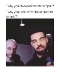 "Being Alone, Lmao, and Girl Memes: ""why you always alone on campus?""  ""why you don't never be at student  events?"" lmao"