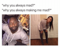 """Memes, Mad, and Because of You: why you always mad?  """"why you always making me mad?"""" 🤔🤔🤔 because of you fool"""