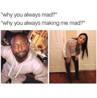 "Dank Memes, Mad, and Why: ""why you always mad?""  ""why you always making me mad?"" Tag this person 😂"