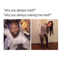 "Lmao, Girl Memes, and Mad: ""why you always mad?""  ""why you always making me mad?"" tag your babe lmao"