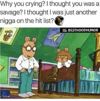 Memes, Bishes, and 🤖: Why you crying? I thought you was a  savage? I thought I was just another  nigga on the hit list?  IG: BESTHOODHUMOR What Happened Ya Bish? I Just Thought... 🔥🔥 @hoodmafia