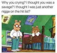 Crying, Savage, and Thought: Why you crying? l thought you was a  savage? l thought I was just another  nigga on the hit list?