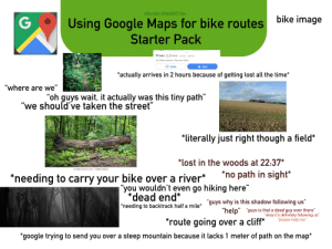 "Using Google Maps for bike routes Starter Pack: why you shouldn't be...  Using Google Maps for bike routes  Starter Pack  bike image  G  11 min (2,9 km) 112 m 147 m  via Falkensteiner Weg and Allee  Steps  Start  'actually arrives in 2 hours because of getting lost all the time  ""where are we""  ""oh guys wait, it actually was this tiny path""  ""we should've taken the street""  11  *literally just right though a field*  *lost in the woods at 22:37*  shutterstock.com 648154420  no path in sight*  'needing to carry your bike over a river*  ""you wouldn't even go hiking here""  'dead end*  guys why is this shadow following us""  ""help guys is that a dead guy over there""  ""okay it's definitely following us""  ""please help me""  
