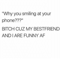 "For reals ❤️: ""Why you smiling at your  phone???  BITCH CUZ MY BESTFRIEND  AND I ARE FUNNY AF For reals ❤️"