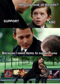 Memes, All The, and 🤖: Why you took all the kills?  SUPPORT  ADC  Because I need items to support you 🙌 I AM THE CARRY NOW! 🙌  Realm