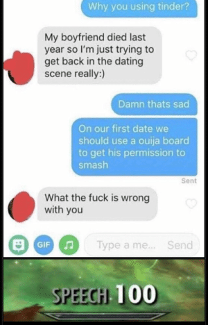 Dating, Ouija, and Smashing: Why you using tinder?  My boyfriend died last  year so I'm just trying to  get back in the dating  scene really:)  Damn thats sad  On our first date we  should use a ouija board  to get his permission to  smash  Sent  What the fuck is wrong  with you  a me.. Send  Type  Gi  SPEECH 100 Madlad wants to bone