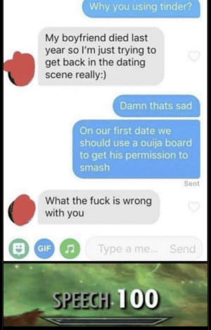 Dating, Ouija, and Smashing: Why you using tinder?  My boyfriend died last  year so I'm just trying to  get back in the dating  scene really:)  Damn thats sad  On our first date we  should use a ouija board  to get his permission to  smash  Sent  What the fuck is wrong  with you  Type a me. Send  SPEECHI 100 He just wanted permission to smash :(