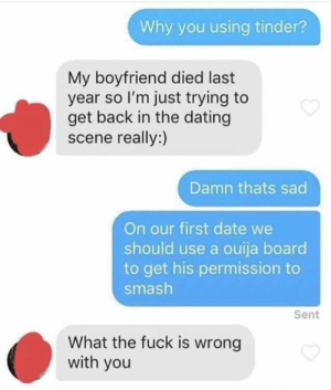 Dating, Ouija, and Smashing: Why you using tinder?  My boyfriend died last  year so l'm just trying to  get back in the dating  scene really:)  Damn thats sad  On our first date we  should use a ouija board  to get his permission to  smash  Sent  What the fuck is wrong  with you Just trying to be a gentleman.