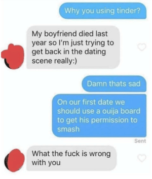 ???: Why you using tinder?  My boyfriend died last  year so I'm just trying to  get back in the dating  scene really:)  Damn thats sad  On our first date we  should use a ouija board  to get his permission to  smash  Sent  What the fuck is wrong  with you ???