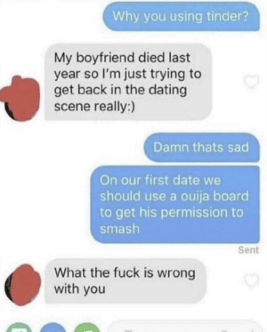 Dating, Ouija, and Smashing: Why you using tinder?  My boyfriend died last  year so l'm just trying to  get back in the dating  scene really:)  Damn thats sad  On our first date we  should use a ouija board  to get his permission to  smash  Sent  What the fuck is wrong  with you 💀