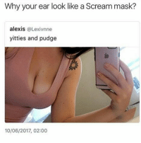 Memes, Scream, and Mask: Why your ear look like a Scream mask?  alexis  @Lexivnne  yitties and pudge  10/06/2017, 02:00 WAZZUUUUUUUPP earass