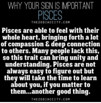 Bad, Good, and Heart: WHY YOUR SIGN IS IMPORTANT  PISCES  THEZODIACCITY. COM  Pisces are able to feel with their  whole heart, bringing forth a lot  of compassion deep connection  to others. Many people lack this,  so this trait can bring unity and  understanding. Pisces are not  always easy to figure out buft  they will take the time to learn  about you, if you matter to  them...another good thing.  THEZODIACCITY. COM July 20, You would be much more happier if you could get rid of your vanity.This isn't bad neither, but it could be ...FULL HOROSCOPE: http://tiny.cc/q8t0uy
