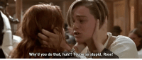 Huh, Http, and Rose: Why'd you do that, huh?! You'te so stupid, Rose! http://iglovequotes.net/