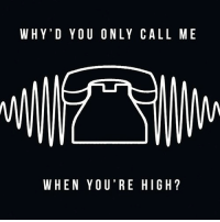 high: WHY'D YOU ONLY CALL ME  WHEN YOU'RE HIGH?
