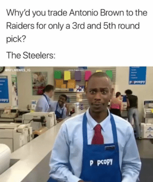 Nfl, Raiders, and Steelers: Why'd you trade Antonio Brown to the  Raiders for only a 3rd and 5th round  pick?  The Steelers:  NFLMEMES_1G  P pcopY  opy  P pcopy