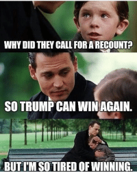 Lol Trump: WHYDID THEY CALL FOR ARECOUNT?  SO TRUMP CAN WIN AGAIN.  BUTIM SO TIRED OF WINNING Lol Trump