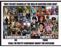 """I ain't scared of no liberals!!!: 'WHYIMNOTSCAREDATTHE IDEA OF ANOTHER CIVIL WAR""""  CONSERVATIVES  LIBERALS  THEM  US  YEAH, IMPRETT CONFIDENTABOUT THE OUTCOME I ain't scared of no liberals!!!"""
