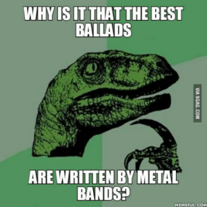 Isnt it ironic?: WHYIS IT THAT THE BEST  BALLADS  ARE WRITTEN BY METAL  BANDS?  MEMEFUL COM Isnt it ironic?