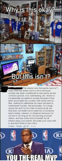 Anime, Sports, and Common: Whyis this oka  XE)  6  KEF  But this isn't?  The reason why the sports room is  okay while the anime room is not is because  society has been conditioned to see sports as the  common ground, cool, entertaining, etc. Anime is  not generally accepted in society because it has  been associated (by society) with nerds and no-  lifes, making it's adherents as mere outcasts to  mainstream society. Me personally, I'm a huge  sports fan and I'm not a fan of anime at all, but  that does not entitle me to make fun of someone  else's hobby, interest, or whatever because I'm  not into it. As long as it's not harming yourself,  others, and has some kind of benefit, by all  means enjoy your anime, decorate your room with  it, and don't listen to the critics  Unlike Reply87 4 hrs  KI  KI  YOU THEREAL MVP  IA <p>Society Problems.</p>