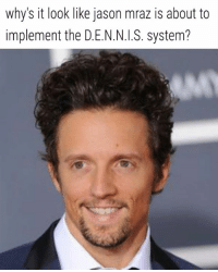 The M.R.A.Z. System (acronym courtesy of Joe Left) M - Mutual dependency R - Reinforce your role A - Anal Z - Zip outta there: why's it look like jason mraz is about to  implement the D.E.N.N.I.S. system? The M.R.A.Z. System (acronym courtesy of Joe Left) M - Mutual dependency R - Reinforce your role A - Anal Z - Zip outta there