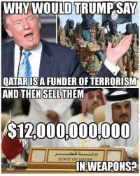 Memes, Qatar, and Terrorism: WHYWOULD TRUMPSAY  OATARISA FUNDER OF TERRORISM  AND THEN SELLTHEM  $12,000000000  STATE OF QATAR  IN WEAPONS? Thoughts?