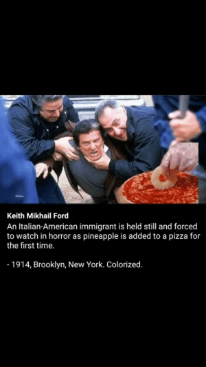 Monsters: Wibry  Keith Mikhail Ford  An Italian-American immigrant is held still and forced  to watch in horror as pineapple is added to a pizza for  the first time.  - 1914, Brooklyn, New York. Colorized. Monsters