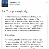 """Eric Trump: WIC ARI,  Joy Reid  TIIE CILANGE  WE SEEK  @JoyAnnReid  Barack Obaua  Eric Trump, everybody  """"Trump was strutting up and down, talking to his  new members about how they were part of the  greatest club in North Carolina,"""" Dodson says. """"And  when I first met him, I asked him how he was  you  know, this is the journalist in me  I said, 'What are  you using to pay for these courses?' And he just sort  of tossed off that he had access to $100 million.""""  $100 million.  """"So when I got in the cart with Eric,"""" Dodson says,  """"as we were setting off, I said, 'Eric, who's funding?  I know no banks because of the recession, the  Great Recession have touched a golf course. You"""