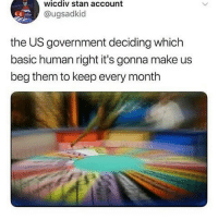 Memes, Stan, and Government: wicdiv stan account  @ugsadkid  the US government deciding which  basic human right it's gonna make us  beg them to keep every month This is the wheel of torture fuckwhitesupremacy