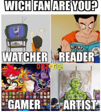WICH FAN ARE YOU?  WATCHER READER  GAMER  ARTIST Watcher and gamer 🔥👀 Tag some DBZ fans! --- Follow the accounts below 👇👇 My main page @fuckboyvegeta My friend @universelevels Credit @drahgonball --- Tags: < goku> < 悟空> < 悟> < gohan> < ご飯> < ultimategohan> < mysticgohan> < db> < dragonball> < ドラゴンボール> < dbz> < Dragonballz> < FujiTV> < ドラゴンボールz>< sonofgoku> < buusaga> < anime> < アニメ > < l4l> < like4like> < s4s> < shoutout4shoutout > < spam4spam > < c4c > < comment4comment > < follow4follow> < dragonballsuper> < vegeta> < beerus> < draghonball>