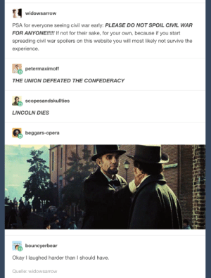 Omg, Tumblr, and Civil War: widowsarrow  PSA for everyone seeing civil war early: PLEASE DO NOT SPOIL CIVIL WAR  FOR ANYONE!!!!! If not for their sake, for your own, because if you start  spreading civil war spoilers on this website you will most likely not survive the  experience  petermaximoff  THE UNION DEFEATED THE CONFEDERACY  scopesandskullties  LINCOLN DIES  beggars-opera  bouncyerbear  Okay I laughed harder than I should have.  Quelle: widowsarrow Dont spoil the civil war for meomg-humor.tumblr.com