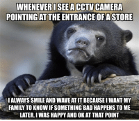 Here is my confession, I'm a glass half empty kinda guy.: WIELLATEROSEA0CTU  WHENEVERISEEA CCTV CAMERA  POINTING AT THE ENTRANCE OFASTORE  I ALWAYS SMILE AND WAVE AT IT BECAUSE I WANT MY  FAMILY TO KNOW IF SOMETHING BAD HAPPENS TO ME  LATER, I WAS HAPPY AND OK AT THAT POINT Here is my confession, I'm a glass half empty kinda guy.